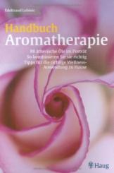 Handbuch Aromatherapie: 88 ätherische Öle im Portrait. So kombinieren Sie sie richtig.  Tipps für die richtige Wellness-Anwendung zu Hause -